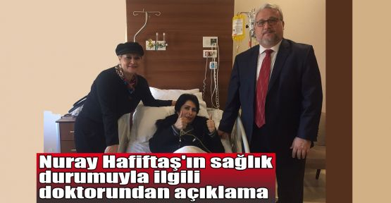 Nuray Hafiftaş'ın sağlık durumuyla ilgili doktorundan açıklama