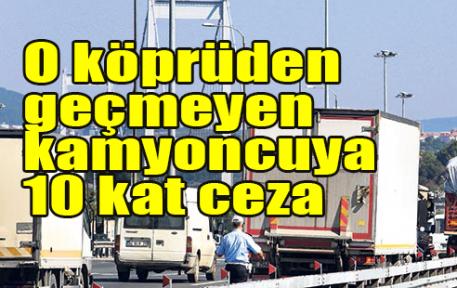 O köprüden geçmeyen kamyoncuya 10 kat ceza