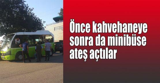 Önce kahvehaneye sonra da minibüse ateş açtılar
