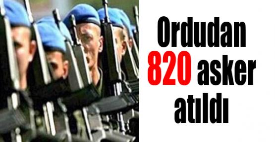 Ordudan 820 asker atıldı