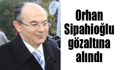 Orhan Sipahioğlu gözaltına alındı