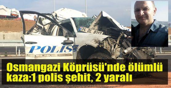 Osmangazi Köprüsü'nde ölümlü kaza:1 polis şehit, 2 yaralı