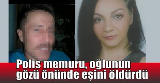 Polis memuru, oğlunun gözü önünde eşini öldürdü