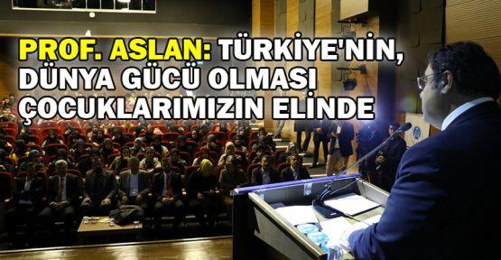 Rektör Aslan: Türkiye'nin dünya gücü olması çocuklarımızın elinde