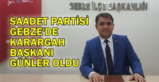 Saadet Partisi Gebze'de Karargah Başkanı Günler oldu