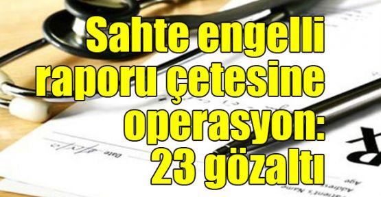 Sahte engelli raporu çetesine operasyon: 23 gözaltı