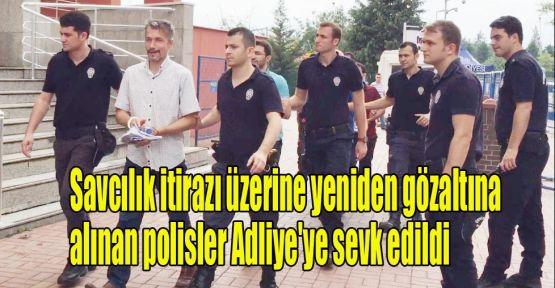 Savcılık itirazı üzerine yeniden gözaltına alınan polisler Adliye'ye sevk edildi