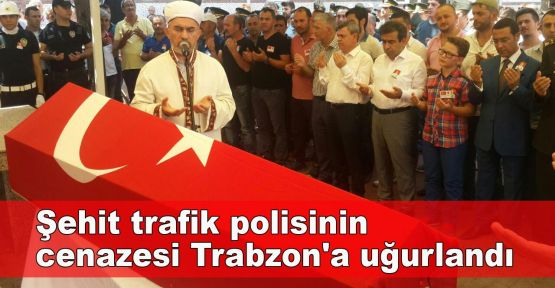 Şehit trafik polisinin cenazesi Trabzon'a uğurlandı
