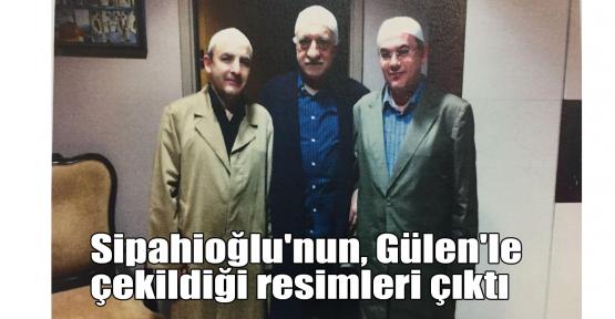Sipahioğlu'nun, Gülen'le resimleri çıktı