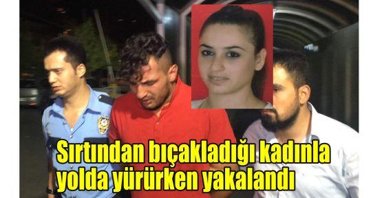 Sırtından bıçakladığı kadınla yolda yürürken yakalandı