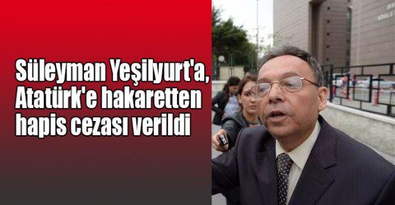 Süleyman Yeşilyurt'a, Atatürk'e hakaretten hapis cezası!