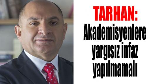 Tarhan: Akademisyenlere yargısız infaz yapılmamalı