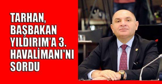 Tarhan, Başbakan Yıldırım'a 3. Havalimanı'nı sordu