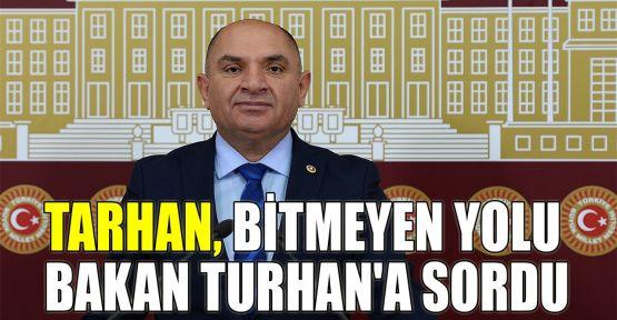 Tarhan, bitmeyen yolu Bakan Turhan'a sordu