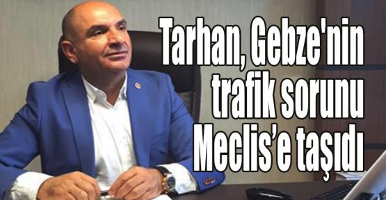 Tarhan, Gebze'nin trafik sorunu Meclis'e taşıdı