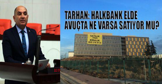 Tarhan: HALKBANK elde avuçta ne varsa satıyor mu?