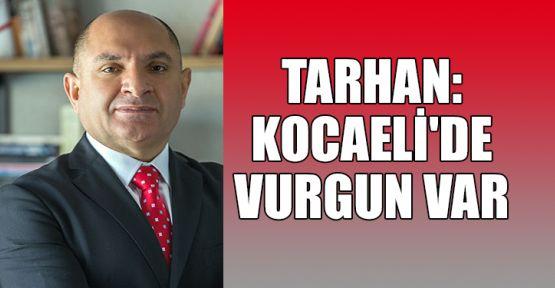 Tarhan: Kocaeli'de vurgun var