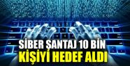 Siber şantaj 10 bin kişiyi hedef aldı...