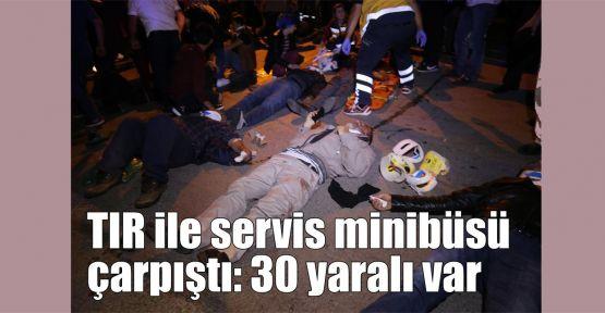 TIR ile servis minibüsü çarpıştı: 30 yaralı