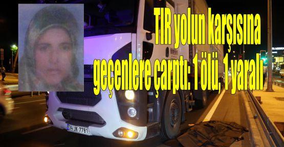 TIR yolun karşısına geçenlere çarptı: 1 ölü, 1 yaralı
