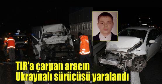 TIR'a çarpan aracın Ukraynalı sürücüsü yaralandı