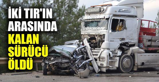 Tırların arasında kalan otomobildeki sürücü yaşamını yitirdi