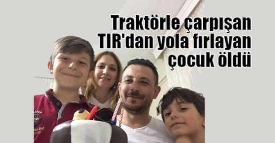 Traktörle çarpışan TIR'dan yola fırlayan çocuk öldü