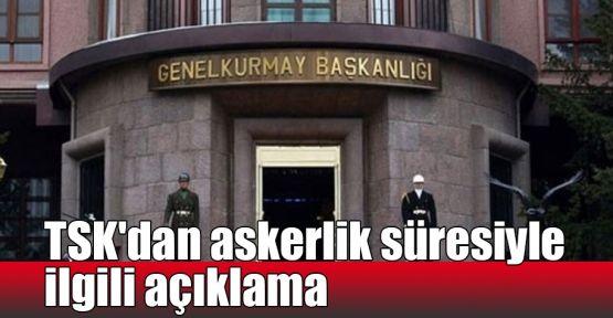 TSK'dan askerlik süresinin uzatıldığı iddiasıyla ilgili açıklama