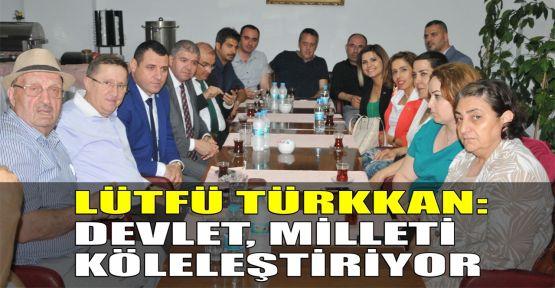 Türkkan: Devlet milleti köleleştiriyor