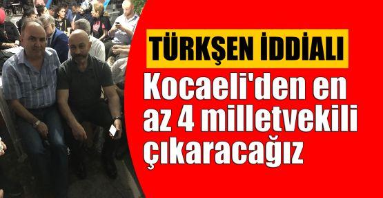 Türkşen: Kocaeli'den en az 4 milletvekili çıkaracağız