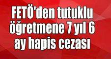 FETÖ'den tutuklu öğretmene 7 yıl 6 ay hapis cezası