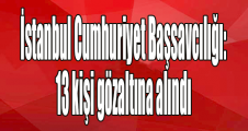 İstanbul Cumhuriyet Başsavcılığı: 13 kişi gözaltına alındı