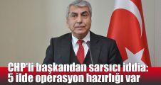 CHP'li başkandan sarsıcı iddia: 5 ilde operasyon hazırlığı var