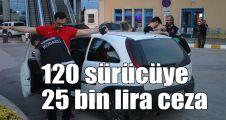 120 sürücüye 25 bin lira ceza