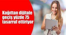 Kağıttan dijitale geçiş yüzde 75 tasarruf ettiriyor