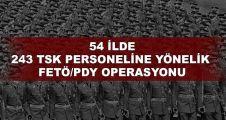 54 ilde 243 TSK personeline yönelik FETÖ/PDY operasyonu