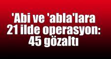 'Abi ve 'abla'lara 21 ilde operasyon: 45 gözaltı