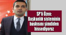 SP'li Özen: Başkanlık sisteminin baskısını şimdiden hissediyoruz