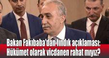 Bakan Fakıbaba'dan fındık açıklaması: Hükümet olarak vicdanen rahat mıyız?