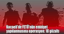 Kocaeli'de FETÖ'nün emniyet yapılanmasına operasyon: 18 gözaltı