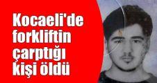 Kocaeli'de forkliftin çarptığı kişi öldü