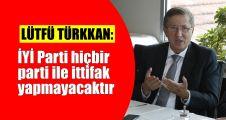 Türkkan: İYİ Parti hiçbir parti ile ittifak yapmayacaktır