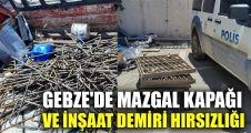 Gebze'de mazgal kapağı ve inşaat demiri hırsızlığı