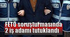FETÖ soruşturmasında 2 iş adamı tutuklandı