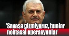 'Savaşa girmiyoruz, bunlar noktasal operasyonlar'