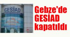 Gebze'de GESİAD kapatıldı