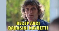 Recep Avcı babasını kaybetti