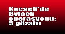 Kocaeli'de Bylock operasyonu: 5 gözaltı