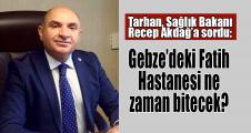 Tarhan: Gebze'deki Fatih Hastanesi ne zaman bitecek?
