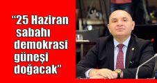 Tarhan:25 Haziran sabahı demokrasi güneşi doğacak
